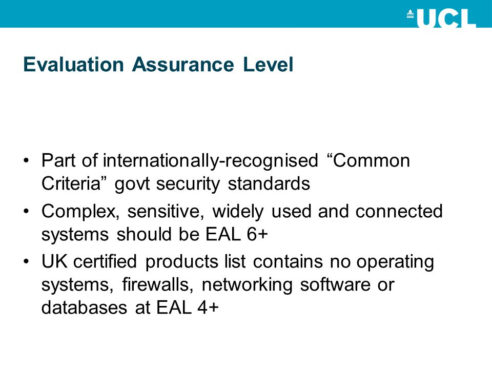 Evaluation Assurance Level Part of internationally-recognised Common Criteria govt security standards Complex, sensitive, widely used and connected systems should be EAL 6+ UK certified products list contains no operating systems, firewalls, networking software or databases at EAL 4+