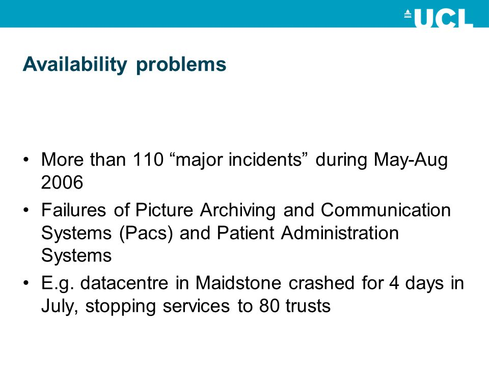 Availability problems More than 110 major incidents during May-Aug 2006 Failures of Picture Archiving and Communication Systems (Pacs) and Patient Administration Systems E.g.