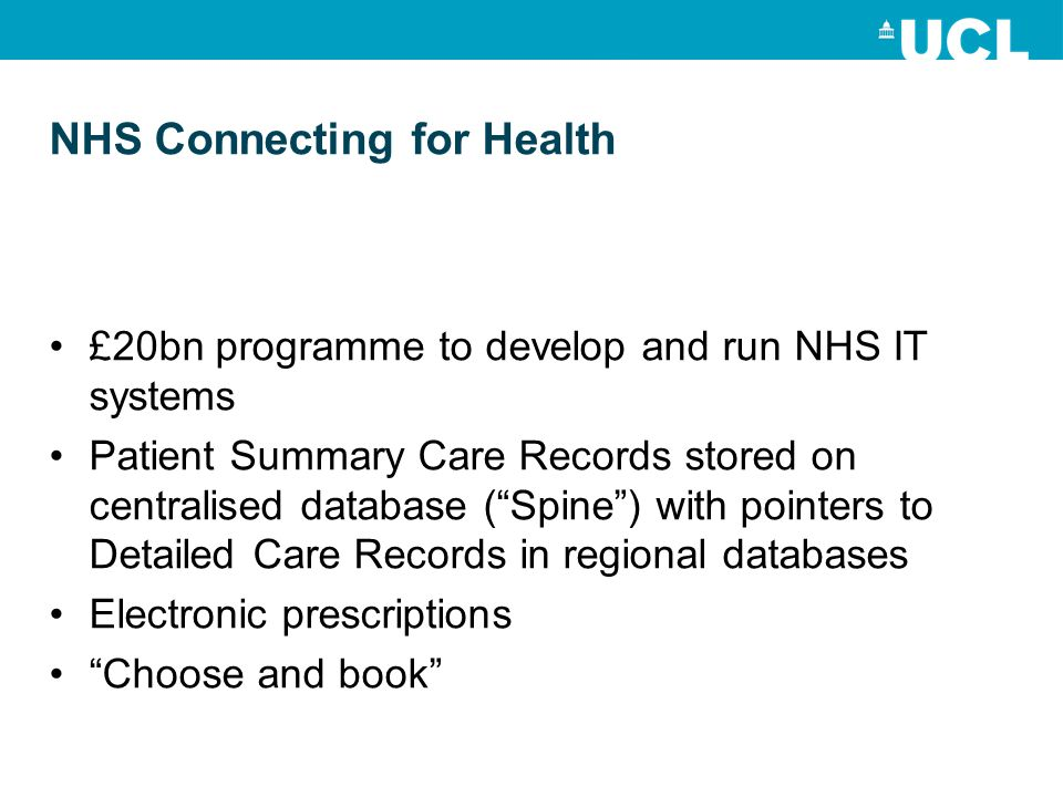 NHS Connecting for Health £20bn programme to develop and run NHS IT systems Patient Summary Care Records stored on centralised database (Spine) with pointers to Detailed Care Records in regional databases Electronic prescriptions Choose and book