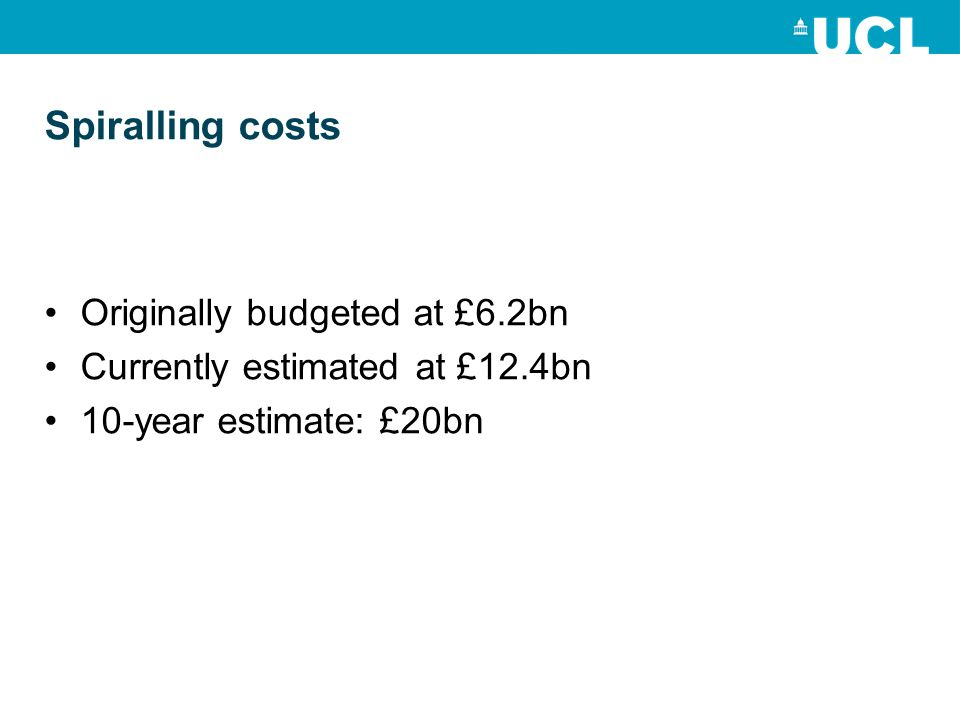 Spiralling costs Originally budgeted at £6.2bn Currently estimated at £12.4bn 10-year estimate: £20bn