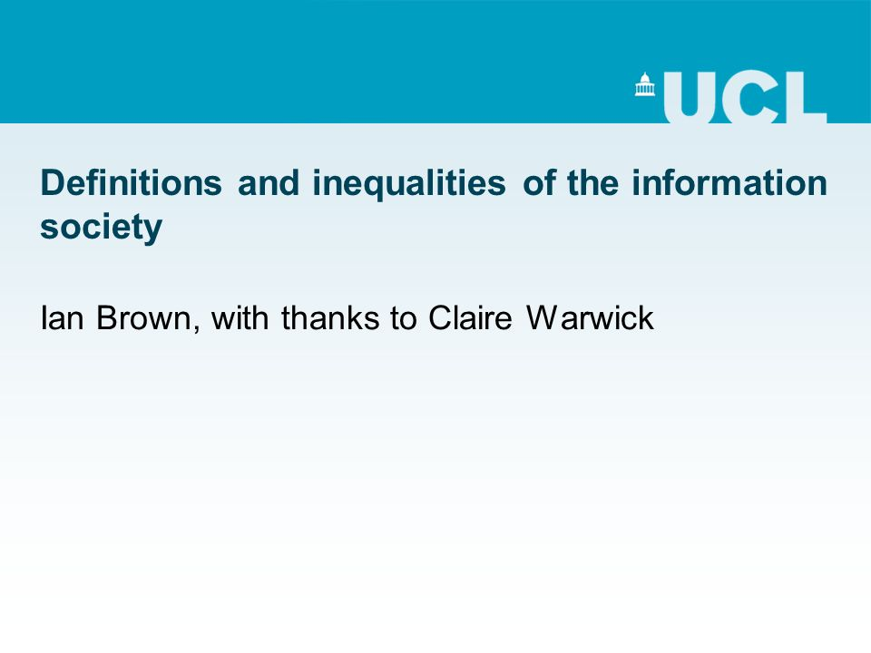 Definitions and inequalities of the information society Ian Brown, with thanks to Claire Warwick