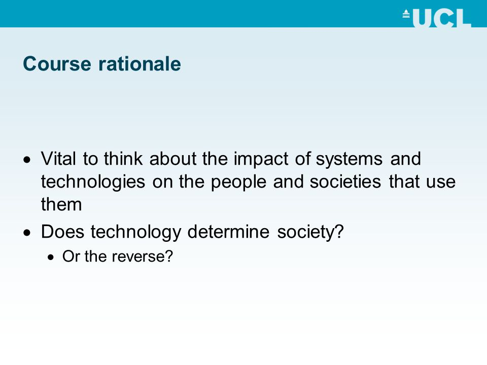 Course rationale Vital to think about the impact of systems and technologies on the people and societies that use them Does technology determine socie