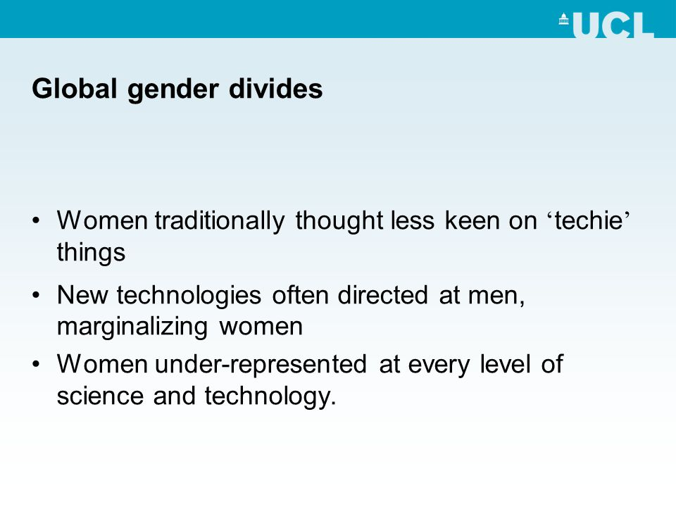 Global gender divides Women traditionally thought less keen on techie things New technologies often directed at men, marginalizing women Women under-represented at every level of science and technology.