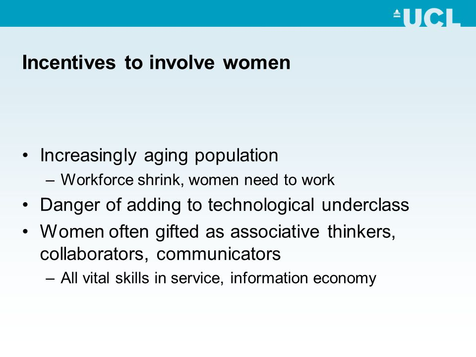 Incentives to involve women Increasingly aging population –Workforce shrink, women need to work Danger of adding to technological underclass Women oft