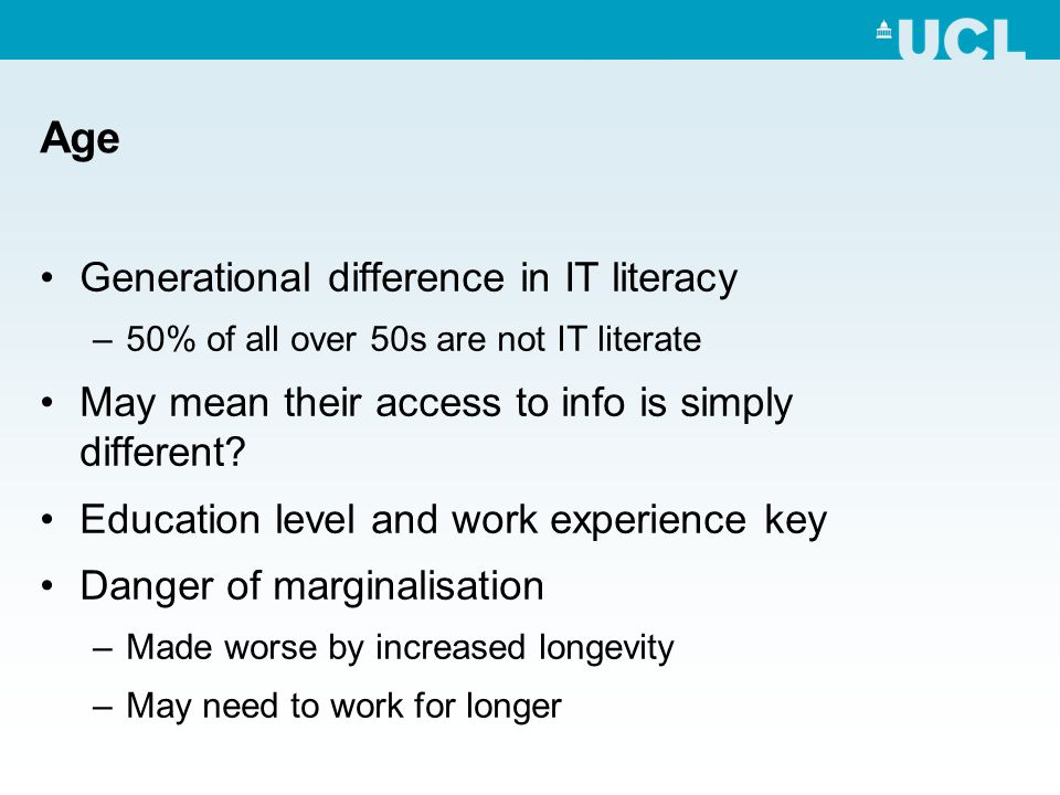 Age Generational difference in IT literacy –50% of all over 50s are not IT literate May mean their access to info is simply different.