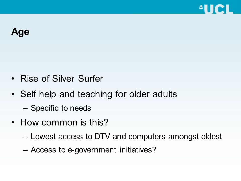 Age Rise of Silver Surfer Self help and teaching for older adults –Specific to needs How common is this? –Lowest access to DTV and computers amongst o
