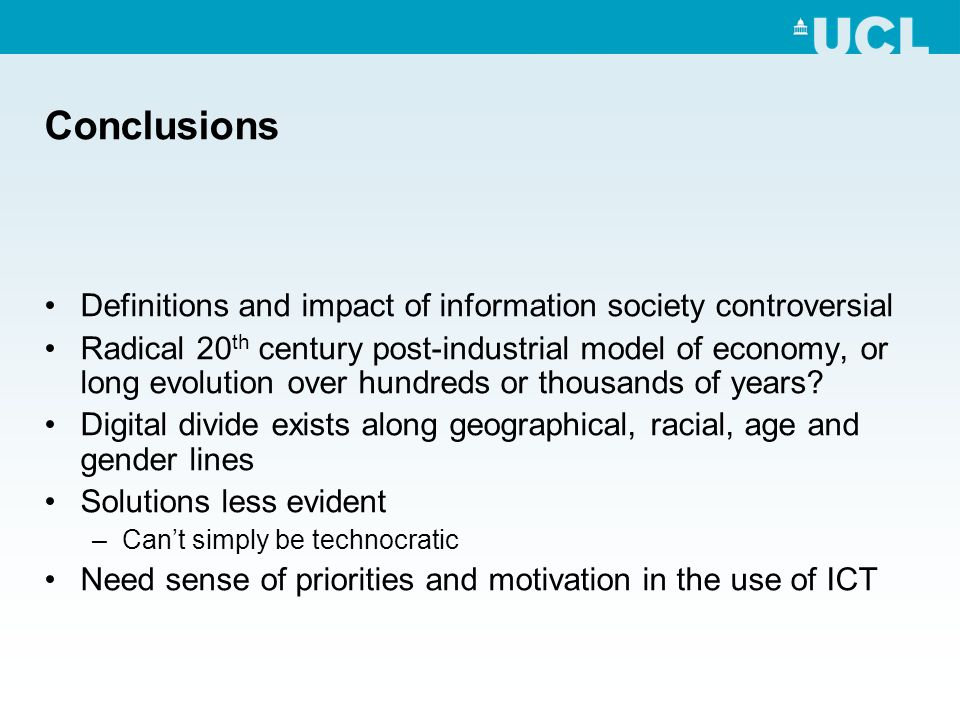 Conclusions Definitions and impact of information society controversial Radical 20 th century post-industrial model of economy, or long evolution over hundreds or thousands of years.