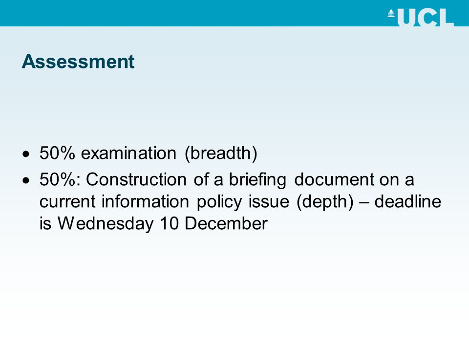 Assessment 50% examination (breadth) 50%: Construction of a briefing document on a current information policy issue (depth) – deadline is Wednesday 10
