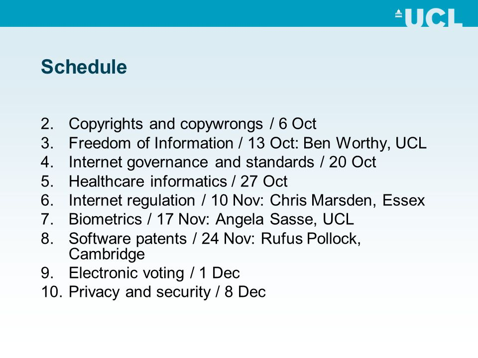 Schedule 2.Copyrights and copywrongs / 6 Oct 3.Freedom of Information / 13 Oct: Ben Worthy, UCL 4.Internet governance and standards / 20 Oct 5.Healthcare informatics / 27 Oct 6.Internet regulation / 10 Nov: Chris Marsden, Essex 7.Biometrics / 17 Nov: Angela Sasse, UCL 8.Software patents / 24 Nov: Rufus Pollock, Cambridge 9.Electronic voting / 1 Dec 10.Privacy and security / 8 Dec