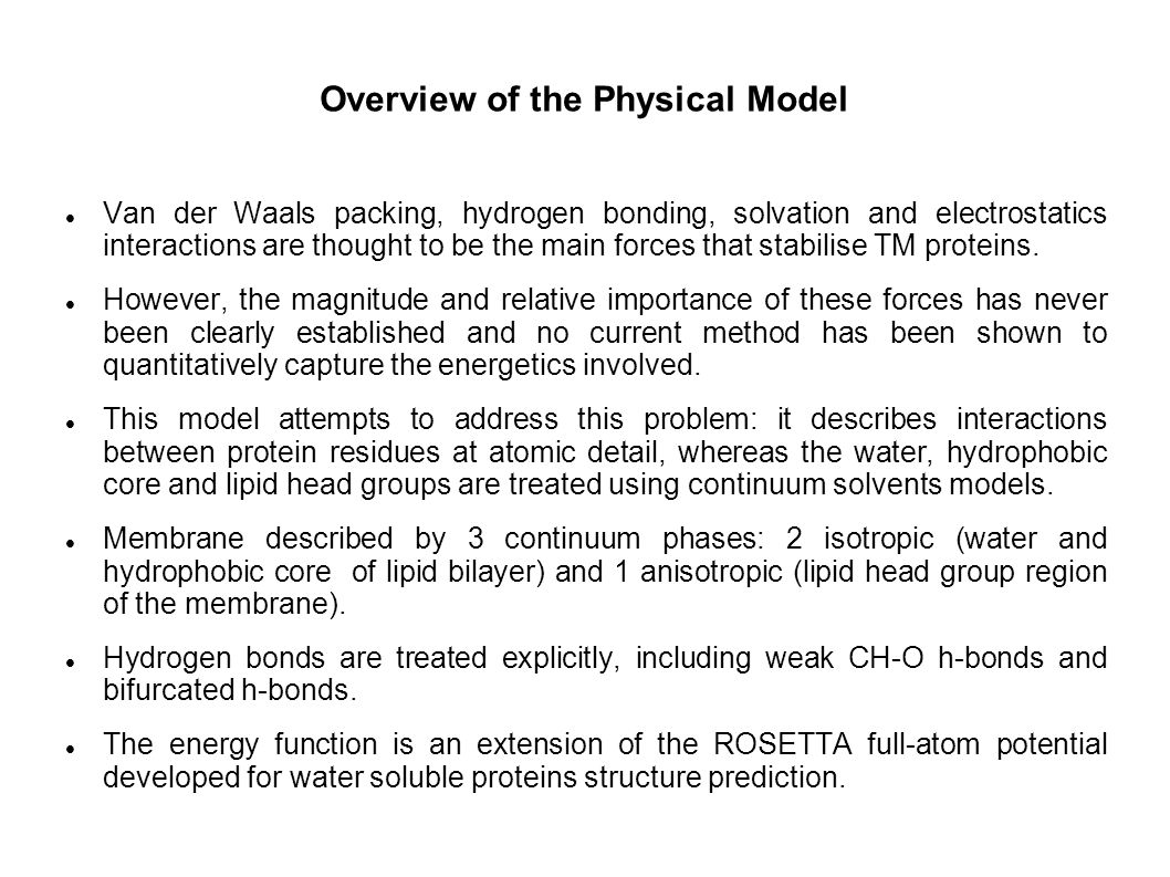 Overview of the Physical Model Van der Waals packing, hydrogen bonding, solvation and electrostatics interactions are thought to be the main forces that stabilise TM proteins.