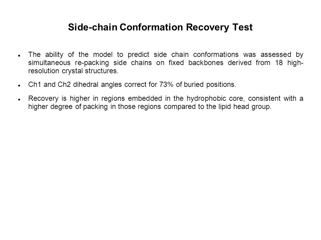 Side-chain Conformation Recovery Test The ability of the model to predict side chain conformations was assessed by simultaneous re-packing side chains on fixed backbones derived from 18 high- resolution crystal structures.