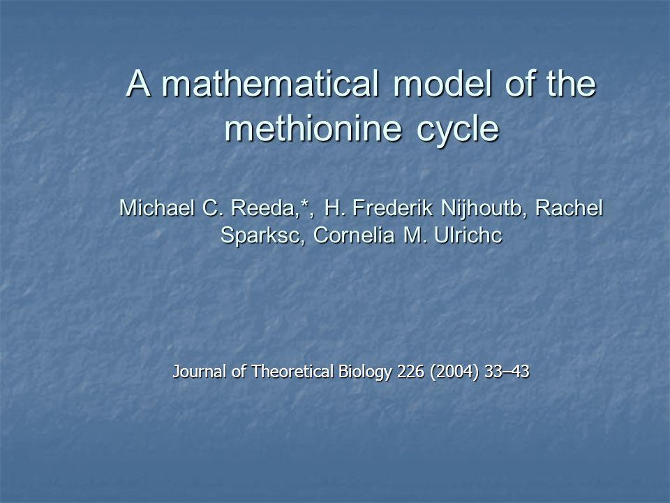 A mathematical model of the methionine cycle Michael C. Reeda,*, H. Frederik Nijhoutb, Rachel Sparksc, Cornelia M. Ulrichc Journal of Theoretical Biol