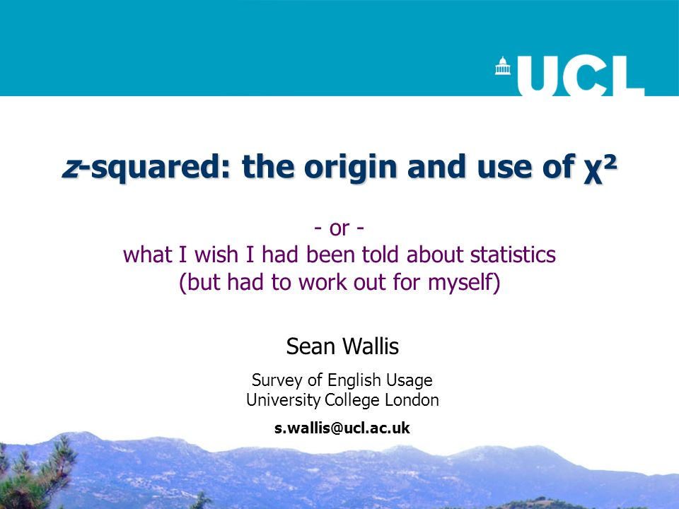 z-squared: the origin and use of χ² - or - what I wish I had been told about statistics (but had to work out for myself) Sean Wallis Survey of English Usage University College London s.wallis@ucl.ac.uk
