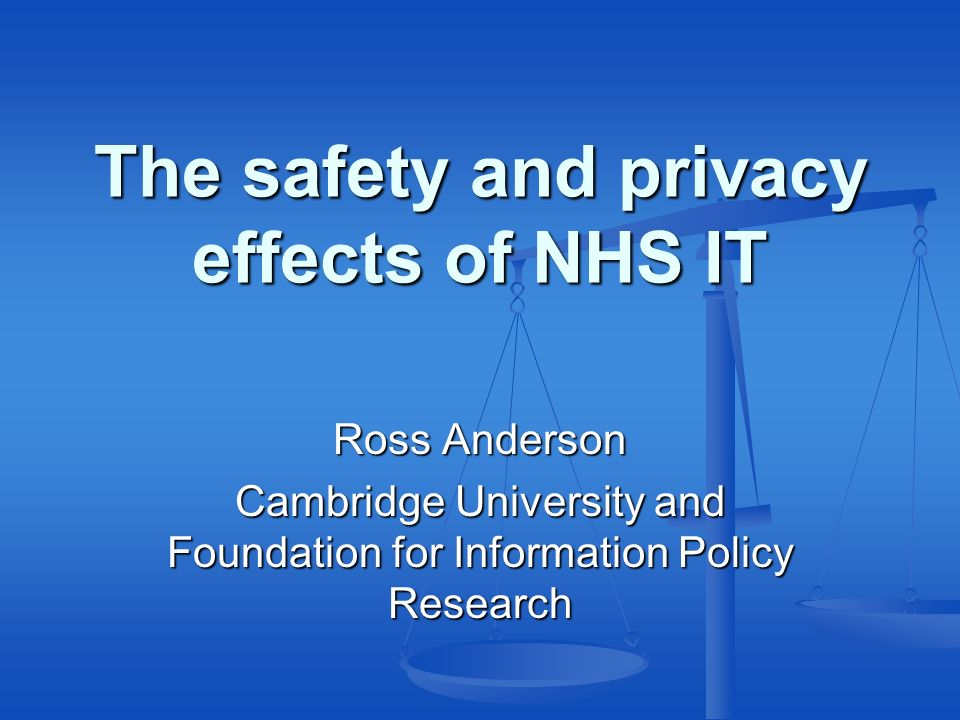 The safety and privacy effects of NHS IT Ross Anderson Cambridge University and Foundation for Information Policy Research