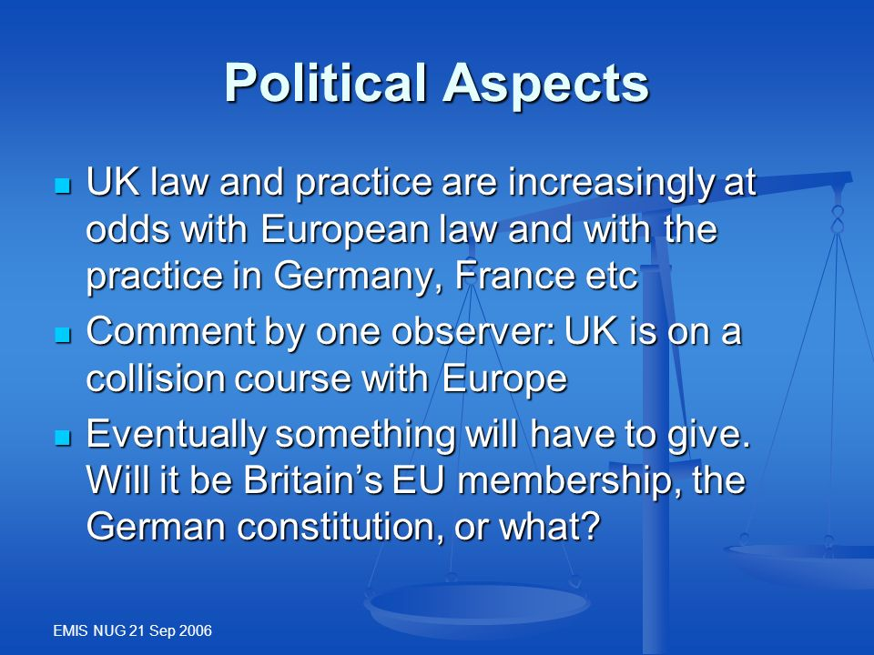 EMIS NUG 21 Sep 2006 Political Aspects UK law and practice are increasingly at odds with European law and with the practice in Germany, France etc UK