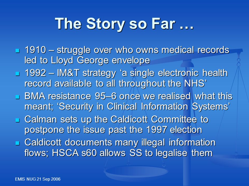 EMIS NUG 21 Sep 2006 The Story so Far … 1910 – struggle over who owns medical records led to Lloyd George envelope 1910 – struggle over who owns medic