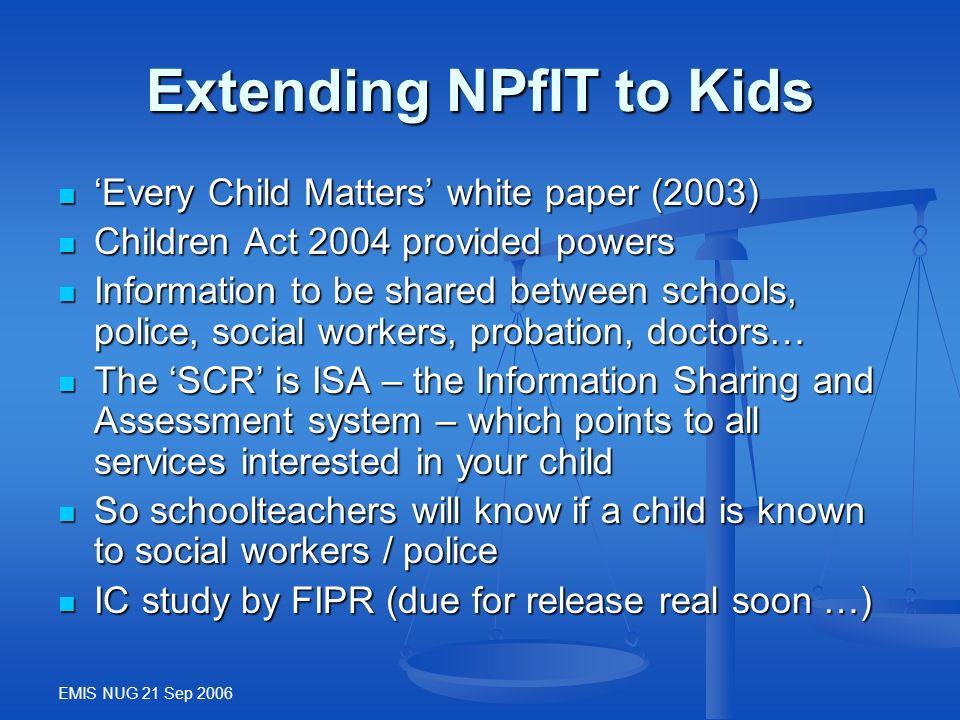EMIS NUG 21 Sep 2006 Extending NPfIT to Kids Every Child Matters white paper (2003) Every Child Matters white paper (2003) Children Act 2004 provided