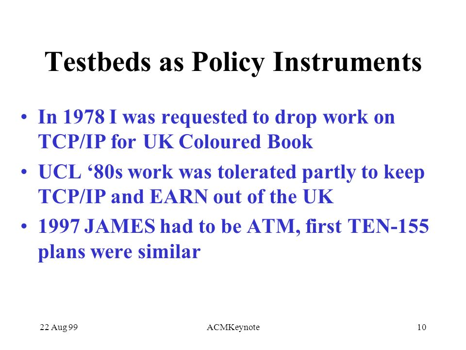 22 Aug 99ACMKeynote10 Testbeds as Policy Instruments In 1978 I was requested to drop work on TCP/IP for UK Coloured Book UCL 80s work was tolerated partly to keep TCP/IP and EARN out of the UK 1997 JAMES had to be ATM, first TEN-155 plans were similar