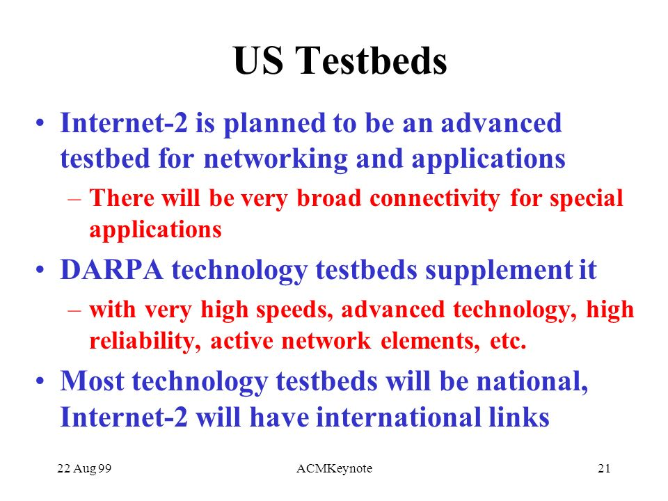 22 Aug 99ACMKeynote21 US Testbeds Internet-2 is planned to be an advanced testbed for networking and applications –There will be very broad connectivity for special applications DARPA technology testbeds supplement it –with very high speeds, advanced technology, high reliability, active network elements, etc.