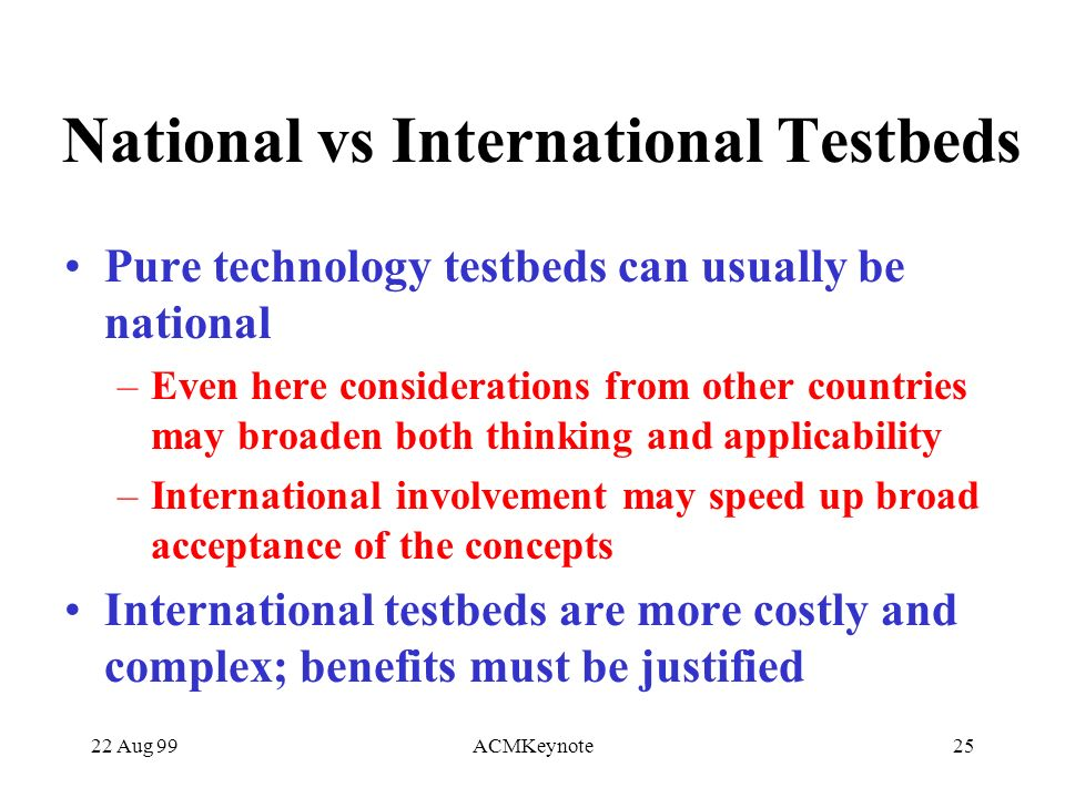 22 Aug 99ACMKeynote25 National vs International Testbeds Pure technology testbeds can usually be national –Even here considerations from other countries may broaden both thinking and applicability –International involvement may speed up broad acceptance of the concepts International testbeds are more costly and complex; benefits must be justified