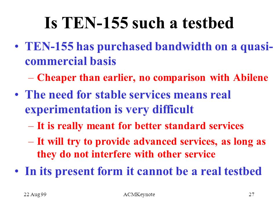22 Aug 99ACMKeynote27 Is TEN-155 such a testbed TEN-155 has purchased bandwidth on a quasi- commercial basis –Cheaper than earlier, no comparison with Abilene The need for stable services means real experimentation is very difficult –It is really meant for better standard services –It will try to provide advanced services, as long as they do not interfere with other service In its present form it cannot be a real testbed