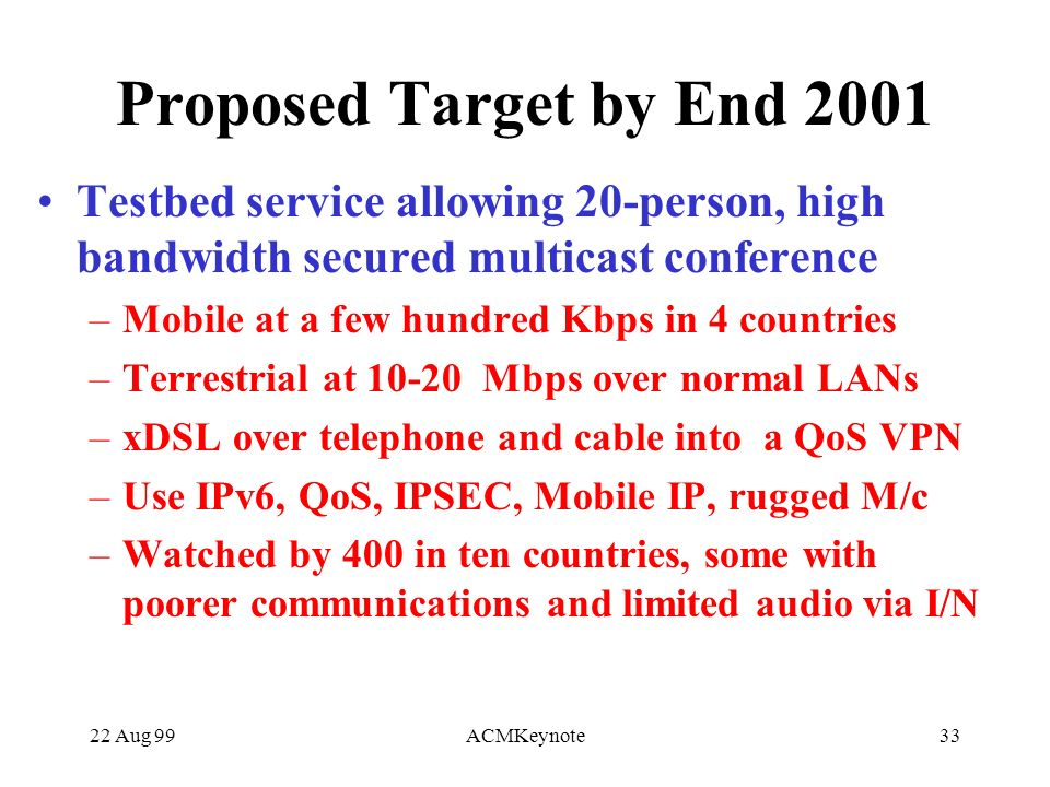22 Aug 99ACMKeynote33 Proposed Target by End 2001 Testbed service allowing 20-person, high bandwidth secured multicast conference –Mobile at a few hundred Kbps in 4 countries –Terrestrial at 10-20 Mbps over normal LANs –xDSL over telephone and cable into a QoS VPN –Use IPv6, QoS, IPSEC, Mobile IP, rugged M/c –Watched by 400 in ten countries, some with poorer communications and limited audio via I/N