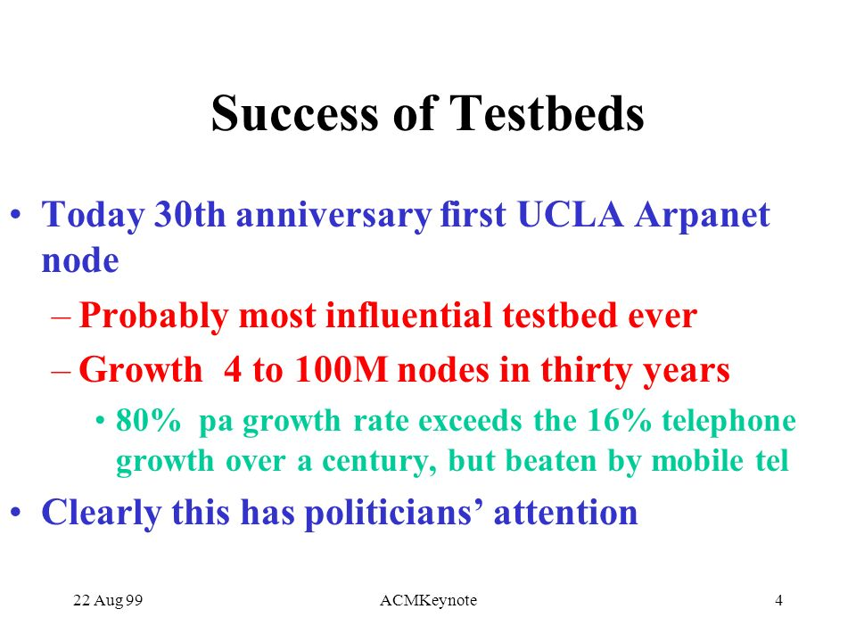 22 Aug 99ACMKeynote4 Success of Testbeds Today 30th anniversary first UCLA Arpanet node –Probably most influential testbed ever –Growth 4 to 100M nodes in thirty years 80% pa growth rate exceeds the 16% telephone growth over a century, but beaten by mobile tel Clearly this has politicians attention