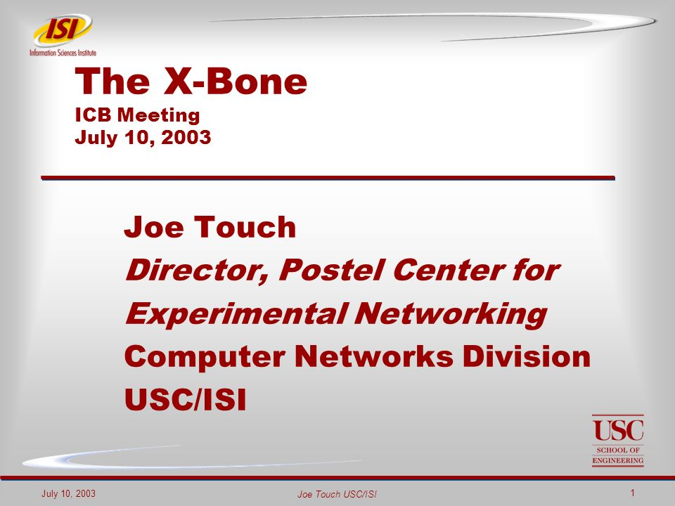 Joe Touch USC/ISI July 10, 2003 1 The X-Bone ICB Meeting July 10, 2003 Joe Touch Director, Postel Center for Experimental Networking Computer Networks Division USC/ISI
