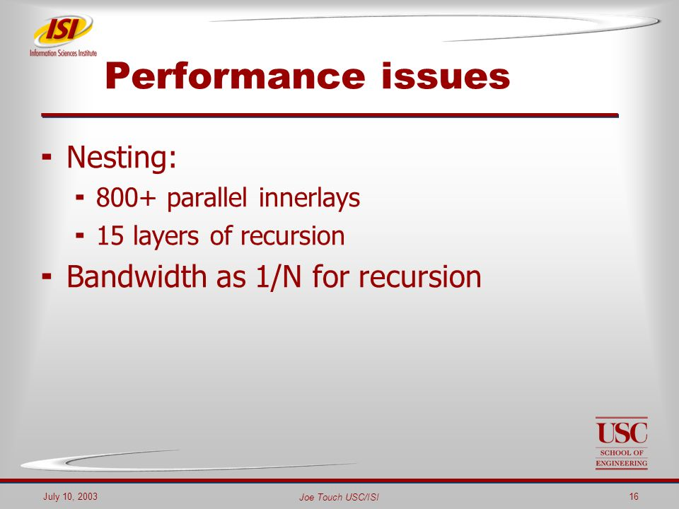 Joe Touch USC/ISI July 10, 200316 Performance issues Nesting: 800+ parallel innerlays 15 layers of recursion Bandwidth as 1/N for recursion