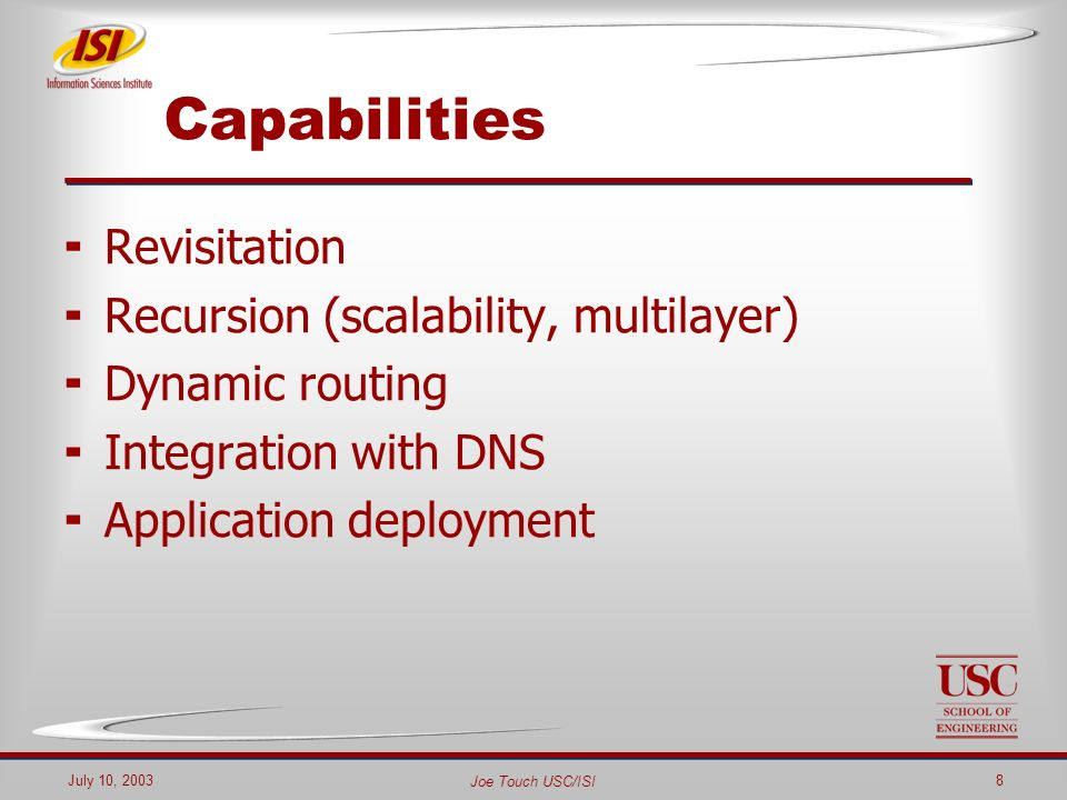 Joe Touch USC/ISI July 10, 20038 Capabilities Revisitation Recursion (scalability, multilayer) Dynamic routing Integration with DNS Application deployment