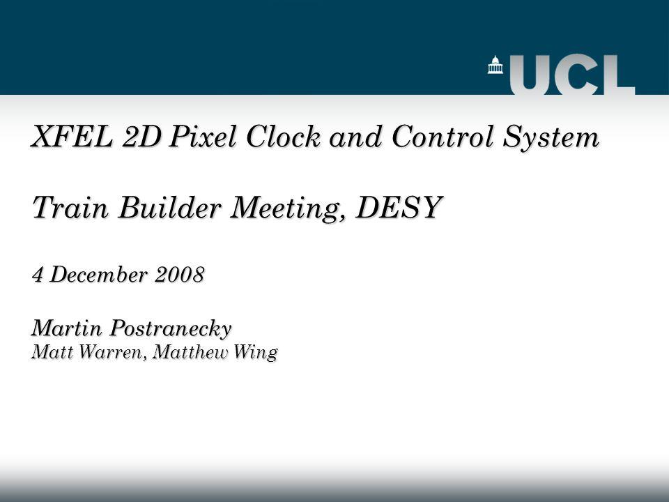 XFEL 2D Pixel Clock and Control System Train Builder Meeting, DESY 4 December 2008 Martin Postranecky Matt Warren, Matthew Wing