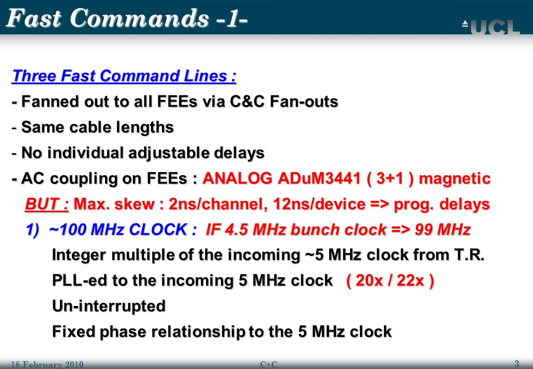 3 18 February 2010C+C Fast Commands -1- Three Fast Command Lines : - Fanned out to all FEEs via C&C Fan-outs -Same cable lengths -No individual adjustable delays - AC coupling on FEEs : ANALOG ADuM3441 ( 3+1 ) magnetic BUT : Max.