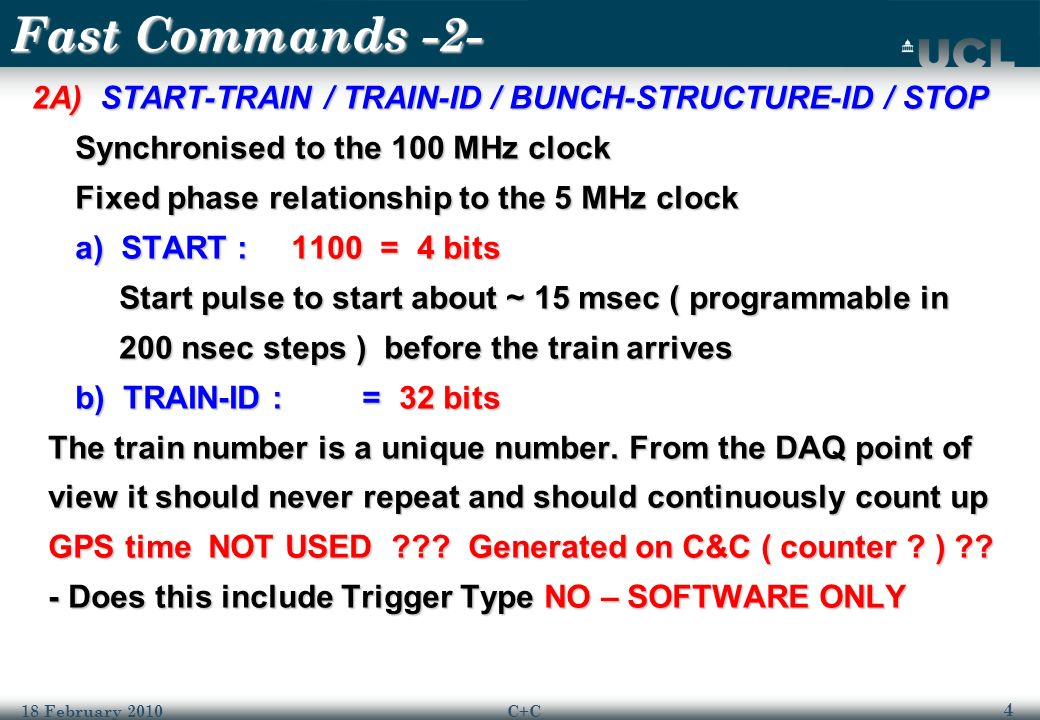 4 18 February 2010C+C Fast Commands -2- 2A) START-TRAIN / TRAIN-ID / BUNCH-STRUCTURE-ID / STOP 2A) START-TRAIN / TRAIN-ID / BUNCH-STRUCTURE-ID / STOP Synchronised to the 100 MHz clock Synchronised to the 100 MHz clock Fixed phase relationship to the 5 MHz clock Fixed phase relationship to the 5 MHz clock a) START : 1100 = 4 bits a) START : 1100 = 4 bits Start pulse to start about ~ 15 msec ( programmable in Start pulse to start about ~ 15 msec ( programmable in 200 nsec steps ) before the train arrives 200 nsec steps ) before the train arrives b) TRAIN-ID : = 32 bits b) TRAIN-ID : = 32 bits The train number is a unique number.
