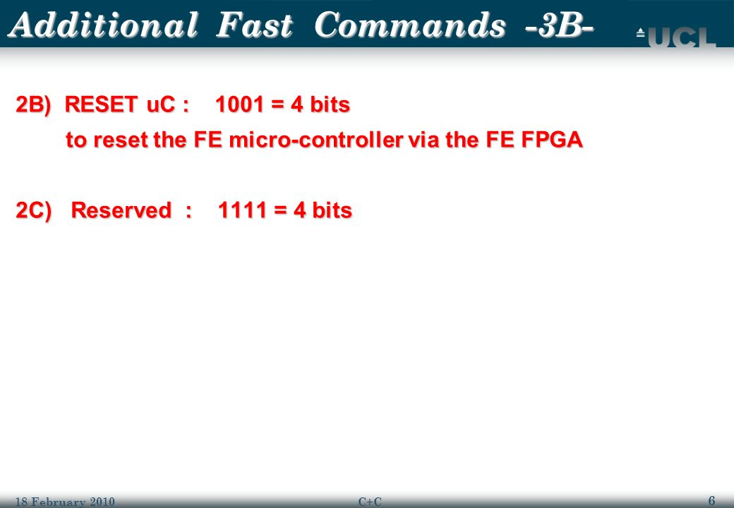 6 18 February 2010C+C Additional Fast Commands -3B- 2B) RESET uC : 1001 = 4 bits to reset the FE micro-controller via the FE FPGA to reset the FE micro-controller via the FE FPGA 2C) Reserved : 1111 = 4 bits