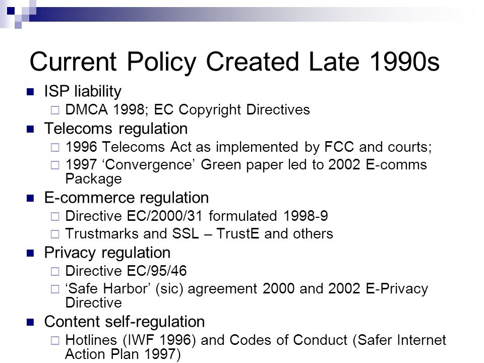 Current Policy Created Late 1990s ISP liability DMCA 1998; EC Copyright Directives Telecoms regulation 1996 Telecoms Act as implemented by FCC and courts; 1997 Convergence Green paper led to 2002 E-comms Package E-commerce regulation Directive EC/2000/31 formulated 1998-9 Trustmarks and SSL – TrustE and others Privacy regulation Directive EC/95/46 Safe Harbor (sic) agreement 2000 and 2002 E-Privacy Directive Content self-regulation Hotlines (IWF 1996) and Codes of Conduct (Safer Internet Action Plan 1997)