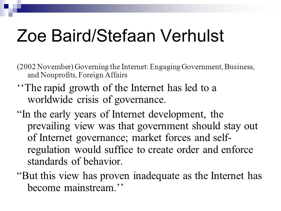 Zoe Baird/Stefaan Verhulst (2002 November) Governing the Internet: Engaging Government, Business, and Nonprofits, Foreign Affairs The rapid growth of the Internet has led to a worldwide crisis of governance.