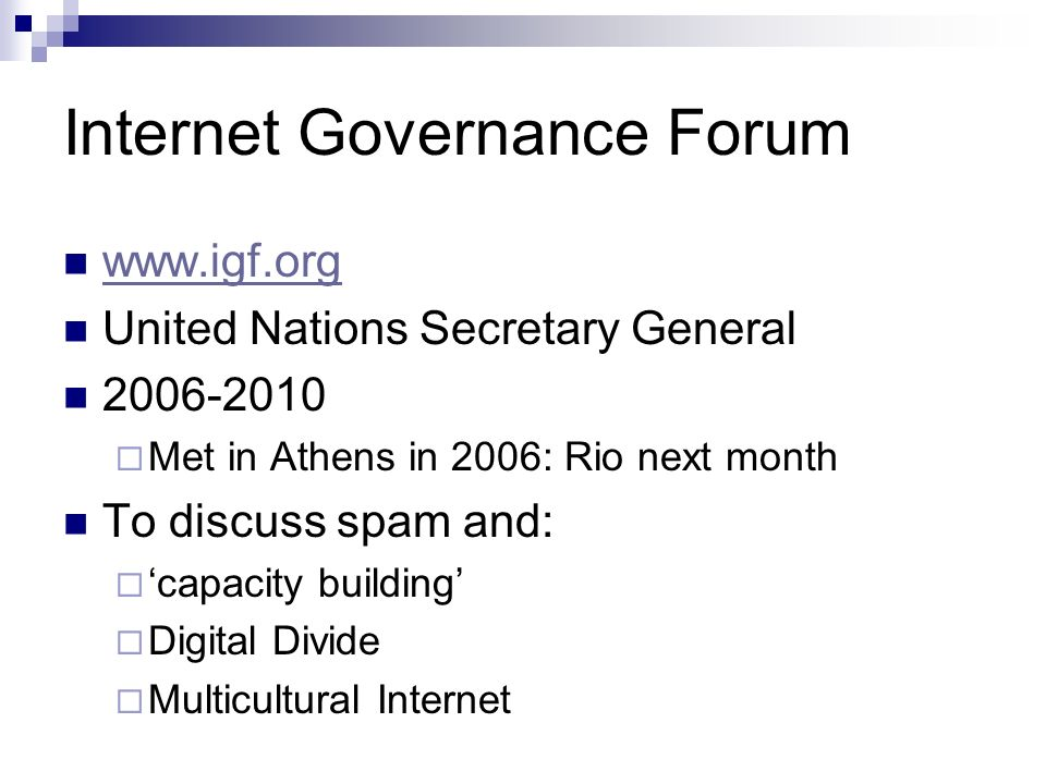 Internet Governance Forum www.igf.org United Nations Secretary General 2006-2010 Met in Athens in 2006: Rio next month To discuss spam and: capacity building Digital Divide Multicultural Internet