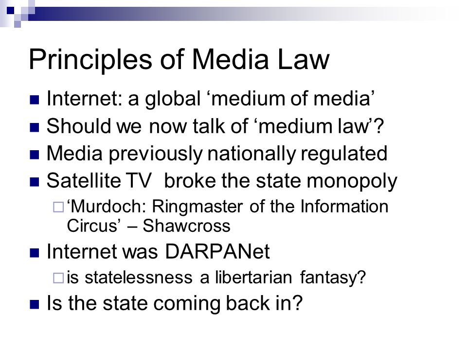 Principles of Media Law Internet: a global medium of media Should we now talk of medium law? Media previously nationally regulated Satellite TV broke