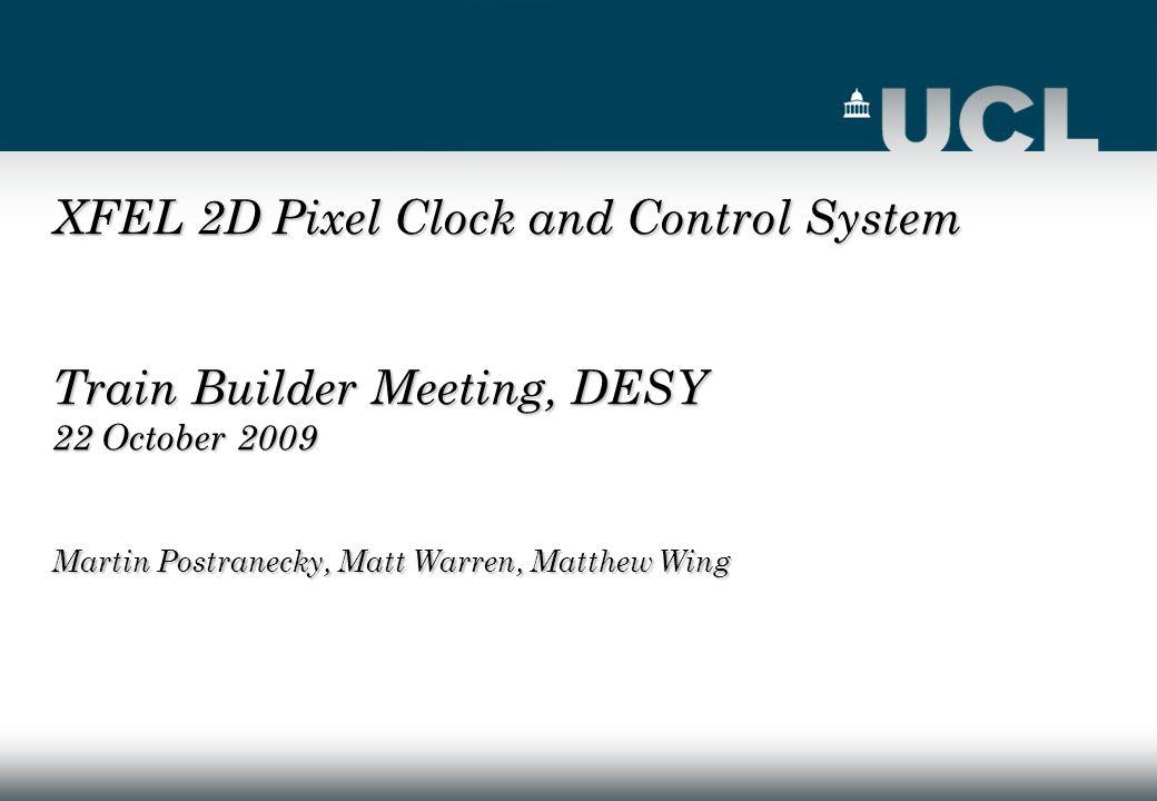 XFEL 2D Pixel Clock and Control System Train Builder Meeting, DESY 22 October 2009 Martin Postranecky, Matt Warren, Matthew Wing