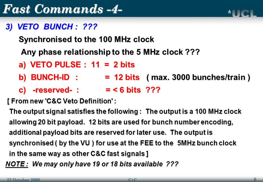 7 22 October 2009C+C Fast Commands -5- 1)~100 MHz CLOCK 2) START-TRAIN / TRAIN-ID / BUNCH-STRUCTURE-ID / STOP a) START : 110 = 3 bits } a) START : 110 = 3 bits } b) TRAIN-ID = 32 / 64 bits } ~86 bits => b) TRAIN-ID = 32 / 64 bits } ~86 bits => c) BUNCH-STRUCTURE-ID = 16 bits } 860 nsec max c) BUNCH-STRUCTURE-ID = 16 bits } 860 nsec max d) STOP : 101 = 3 bits } d) STOP : 101 = 3 bits } 3) VETO BUNCH a) VETO PULSE : 11 = 2 bits } a) VETO PULSE : 11 = 2 bits } b) BUNCH-ID = 12 bits } MAX.