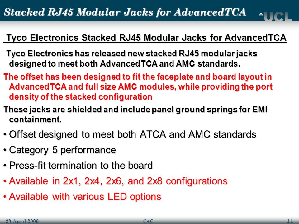 11 23 April 2009C+C Stacked RJ45 Modular Jacks for AdvancedTCA Tyco Electronics Stacked RJ45 Modular Jacks for AdvancedTCA Tyco Electronics Stacked RJ45 Modular Jacks for AdvancedTCA Tyco Electronics has released new stacked RJ45 modular jacks designed to meet both AdvancedTCA and AMC standards.