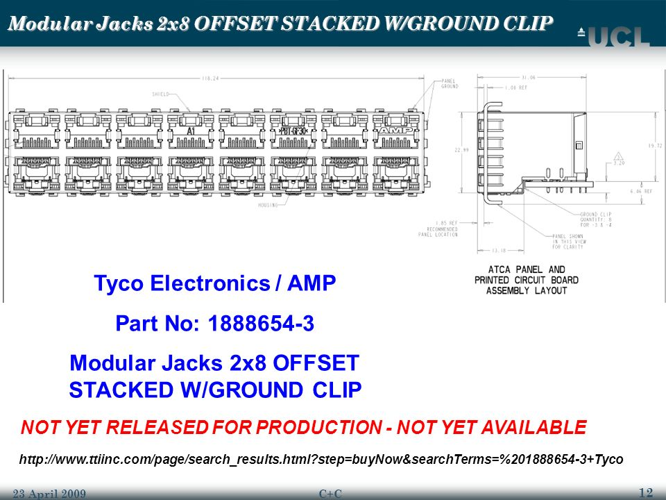 12 23 April 2009C+C Modular Jacks 2x8 OFFSET STACKED W/GROUND CLIP Tyco Electronics / AMP Part No: 1888654-3 Modular Jacks 2x8 OFFSET STACKED W/GROUND CLIP NOT YET RELEASED FOR PRODUCTION - NOT YET AVAILABLE http://www.ttiinc.com/page/search_results.html?step=buyNow&searchTerms=%201888654-3+Tyco