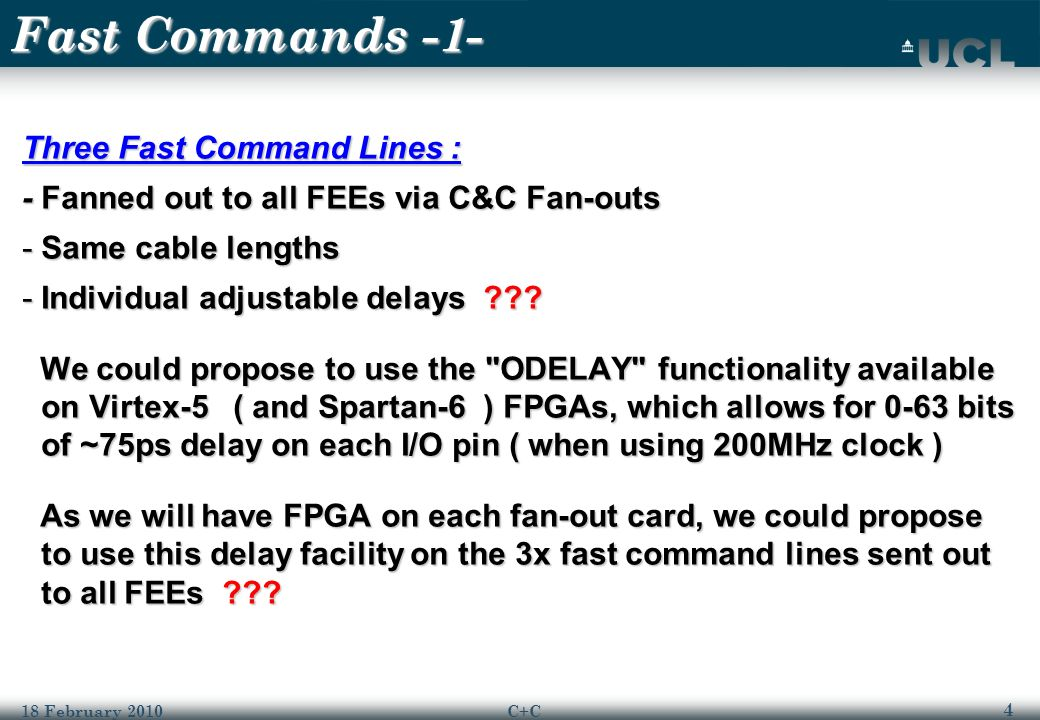 4 18 February 2010C+C Fast Commands -1- Three Fast Command Lines : - Fanned out to all FEEs via C&C Fan-outs -Same cable lengths -Individual adjustable delays .