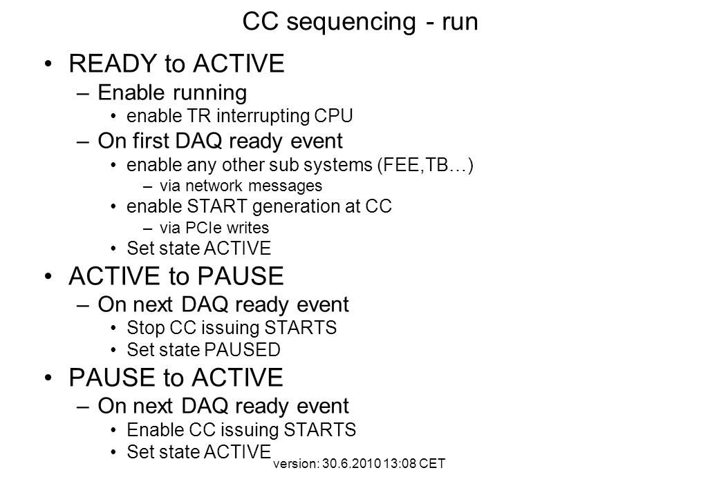 version: 30.6.2010 13:08 CET CC sequencing - run READY to ACTIVE –Enable running enable TR interrupting CPU –On first DAQ ready event enable any other sub systems (FEE,TB…) –via network messages enable START generation at CC –via PCIe writes Set state ACTIVE ACTIVE to PAUSE –On next DAQ ready event Stop CC issuing STARTS Set state PAUSED PAUSE to ACTIVE –On next DAQ ready event Enable CC issuing STARTS Set state ACTIVE