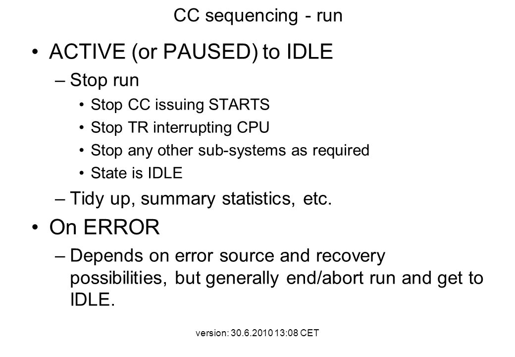 version: 30.6.2010 13:08 CET CC sequencing - run ACTIVE (or PAUSED) to IDLE –Stop run Stop CC issuing STARTS Stop TR interrupting CPU Stop any other sub-systems as required State is IDLE –Tidy up, summary statistics, etc.