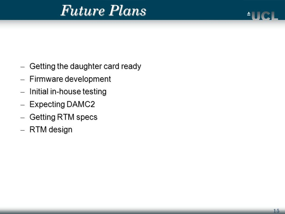 15 Future Plans – Getting the daughter card ready – Firmware development – Initial in-house testing – Expecting DAMC2 – Getting RTM specs – RTM design