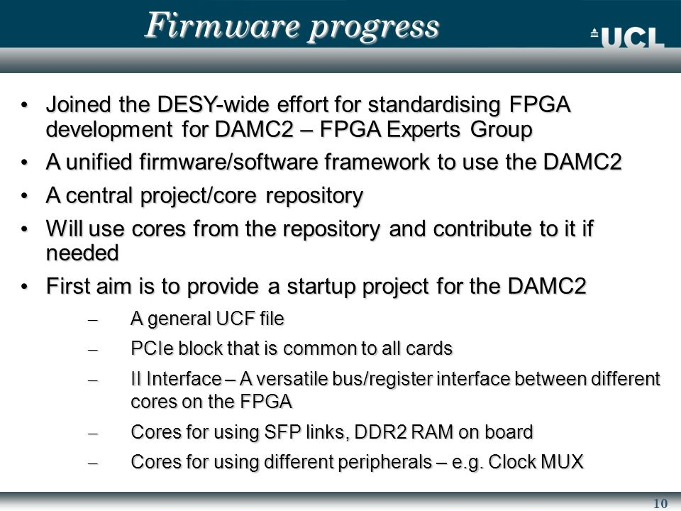 10 Joined the DESY-wide effort for standardising FPGA development for DAMC2 – FPGA Experts Group Joined the DESY-wide effort for standardising FPGA development for DAMC2 – FPGA Experts Group A unified firmware/software framework to use the DAMC2 A unified firmware/software framework to use the DAMC2 A central project/core repository A central project/core repository Will use cores from the repository and contribute to it if needed Will use cores from the repository and contribute to it if needed First aim is to provide a startup project for the DAMC2 First aim is to provide a startup project for the DAMC2 – A general UCF file – PCIe block that is common to all cards – II Interface – A versatile bus/register interface between different cores on the FPGA – Cores for using SFP links, DDR2 RAM on board – Cores for using different peripherals – e.g.