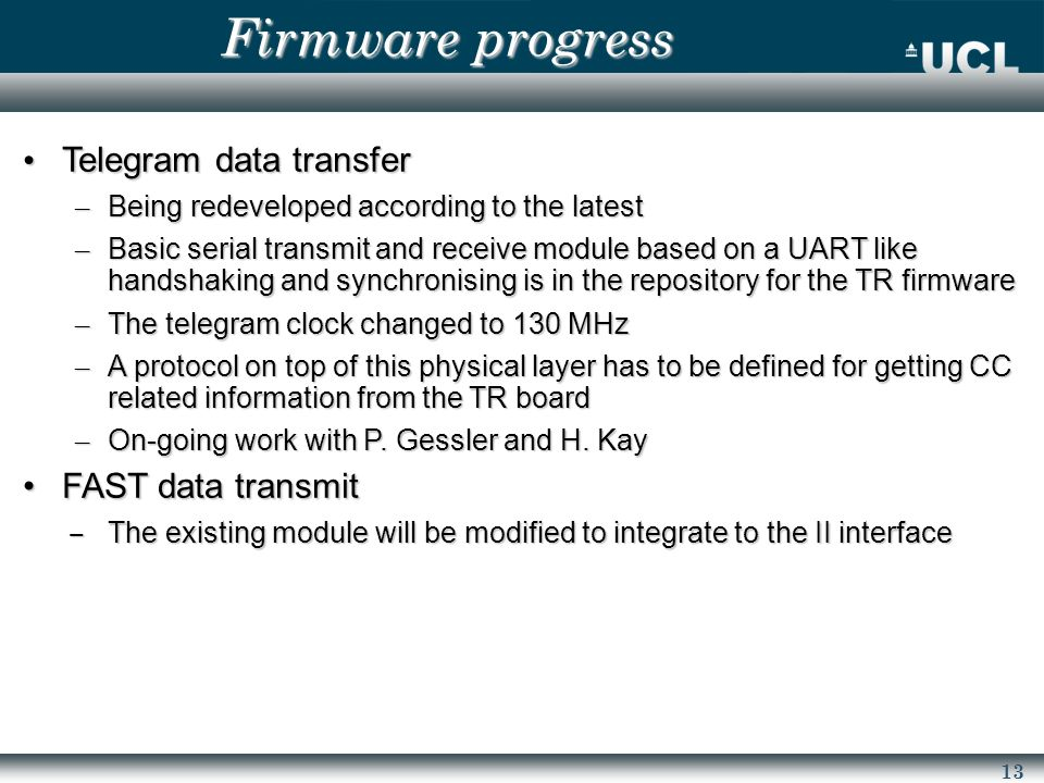 13 Firmware progress Telegram data transfer Telegram data transfer – Being redeveloped according to the latest – Basic serial transmit and receive module based on a UART like handshaking and synchronising is in the repository for the TR firmware – The telegram clock changed to 130 MHz – A protocol on top of this physical layer has to be defined for getting CC related information from the TR board – On-going work with P.