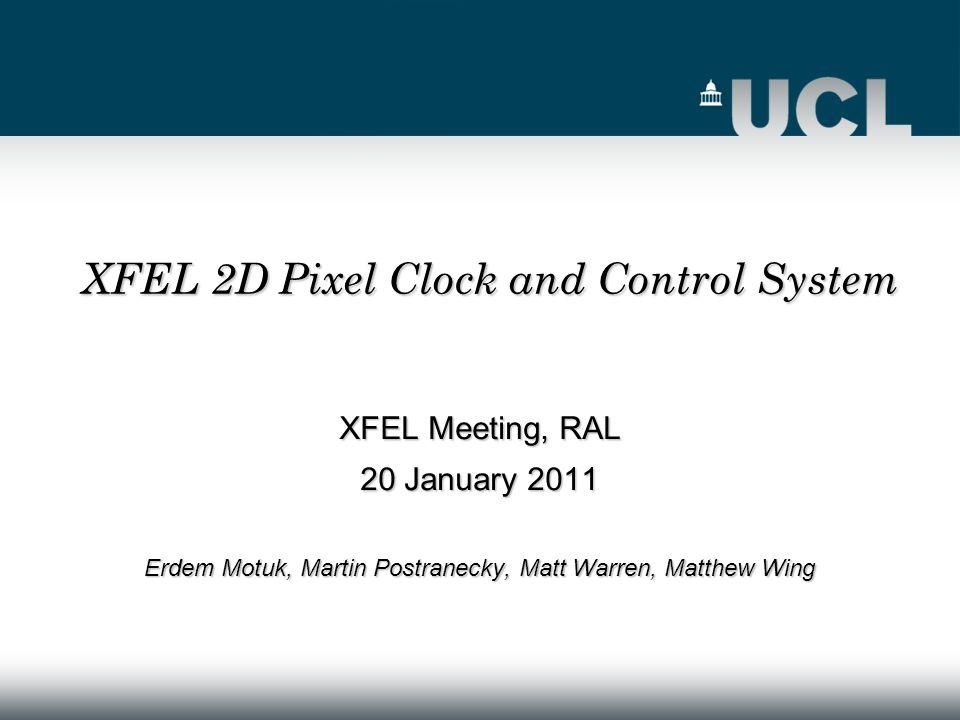 XFEL Meeting, RAL 20 January 2011 Erdem Motuk, Martin Postranecky, Matt Warren, Matthew Wing XFEL 2D Pixel Clock and Control System