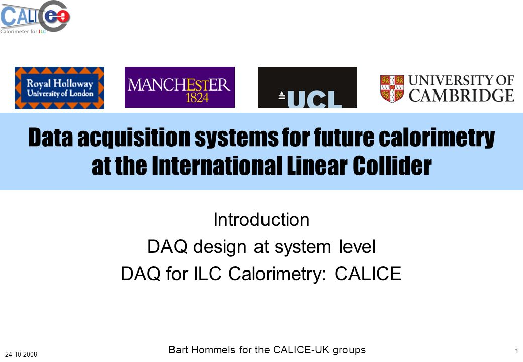 Bart Hommels for the CALICE-UK groups 1 24-10-2008 Data acquisition systems for future calorimetry at the International Linear Collider Introduction DAQ design at system level DAQ for ILC Calorimetry: CALICE